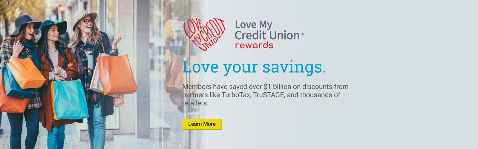 Love My Credit Union Banner. Love your savings. Members have saved over $1 billion on discounts from partners like Sprint, Turbo Tax, ADT, TruSTAGE, and thousands of retailers. Start saving today.